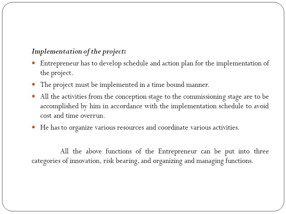 Implementation of the project: Entrepreneur has to develop schedule and action plan for the implementation of the project. The project must be impleme