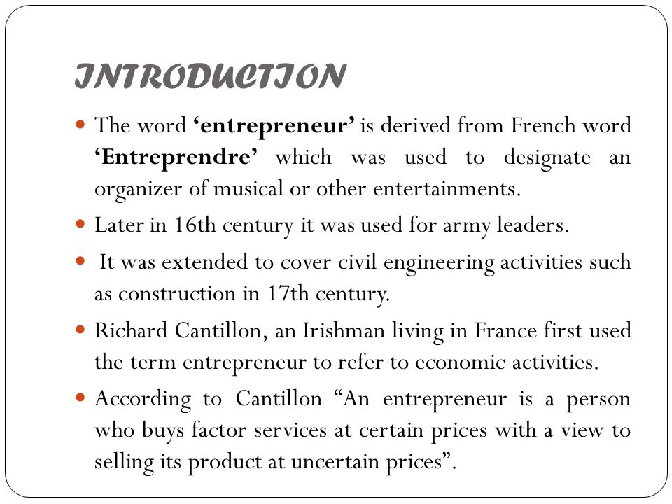 INTRODUCTION The word 'entrepreneur' is derived from French word 'Entreprendre' which was used to designate an organizer of musical or other entertain