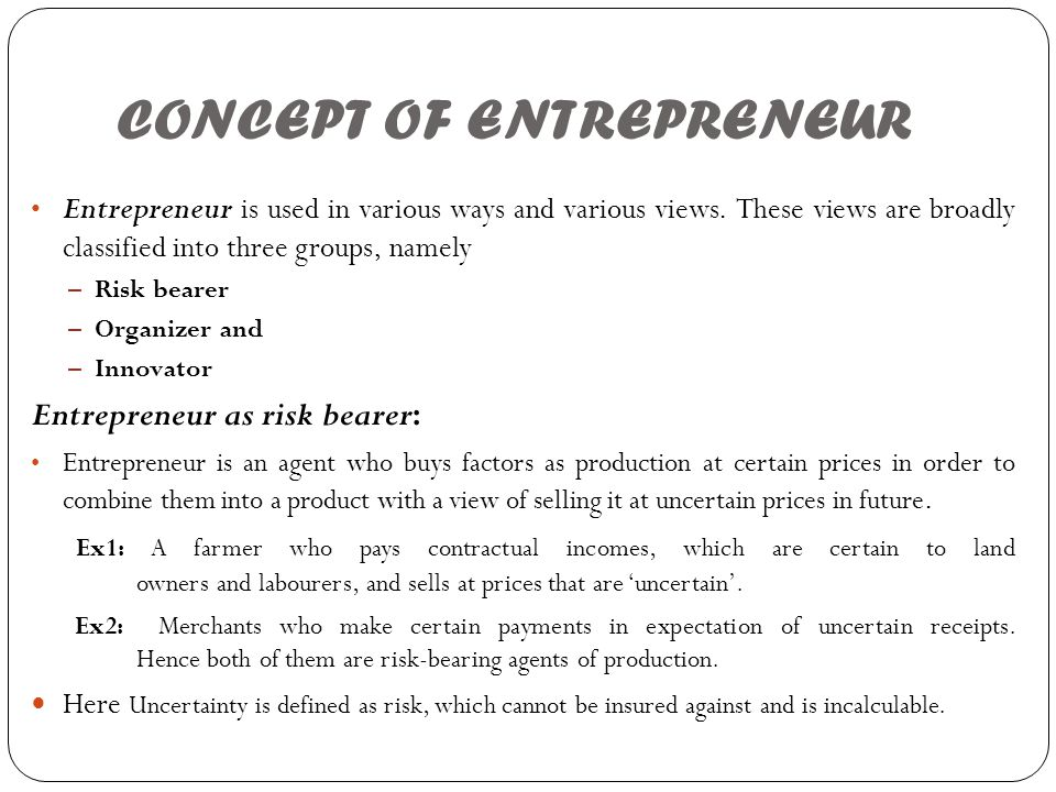 CONCEPT OF ENTREPRENEUR Entrepreneur is used in various ways and various views. These views are broadly classified into three groups, namely – Risk be