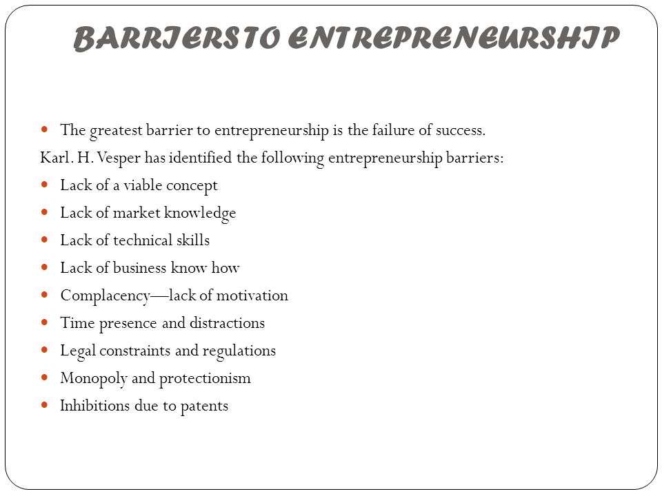 BARRIERS TO ENTREPRENEURSHIP The greatest barrier to entrepreneurship is the failure of success. Karl. H. Vesper has identified the following entrepre