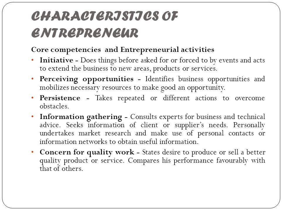 CHARACTERISTICS OF ENTREPRENEUR Core competencies and Entrepreneurial activities Initiative - Does things before asked for or forced to by events and