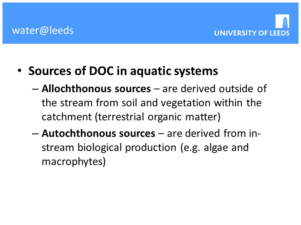 Sources of DOC in aquatic systems – Allochthonous sources – are derived outside of the stream from soil and vegetation within the catchment (terrestri