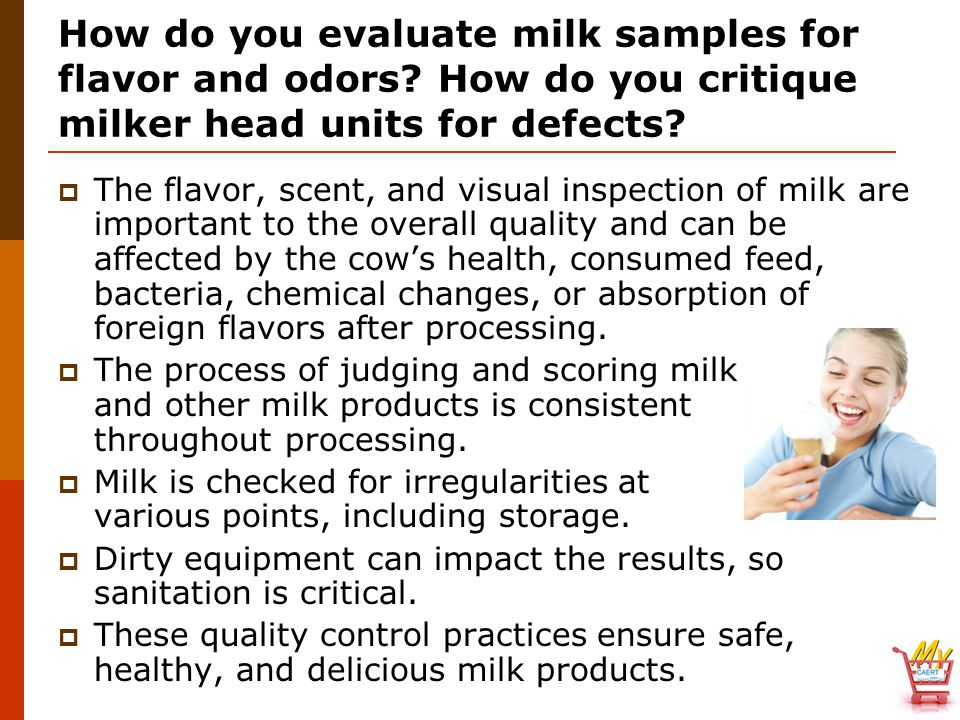 How do you evaluate milk samples for flavor and odors? How do you critique milker head units for defects?  The flavor, scent, and visual inspection o