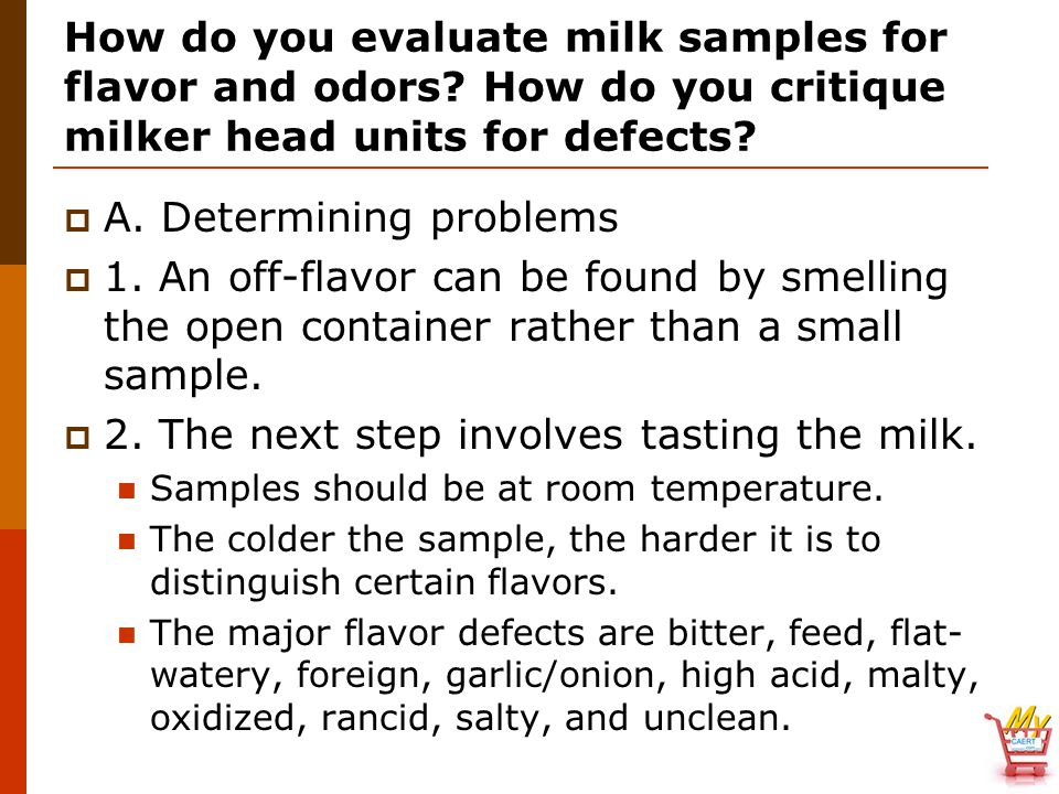 How do you evaluate milk samples for flavor and odors? How do you critique milker head units for defects?  A. Determining problems  1. An off-flavor