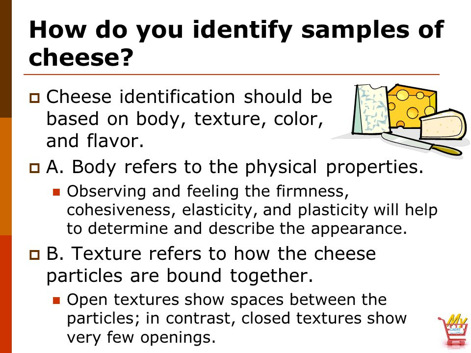 How do you identify samples of cheese?  Cheese identification should be based on body, texture, color, and flavor.  A. Body refers to the physical p