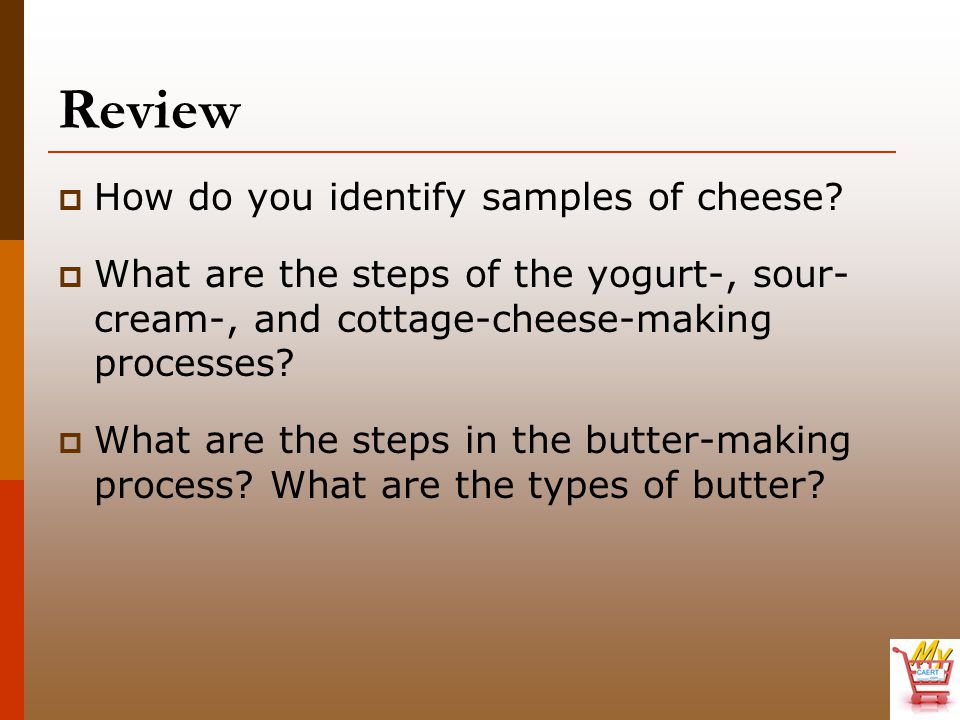 Review  How do you identify samples of cheese?  What are the steps of the yogurt-, sour- cream-, and cottage-cheese-making processes?  What are the