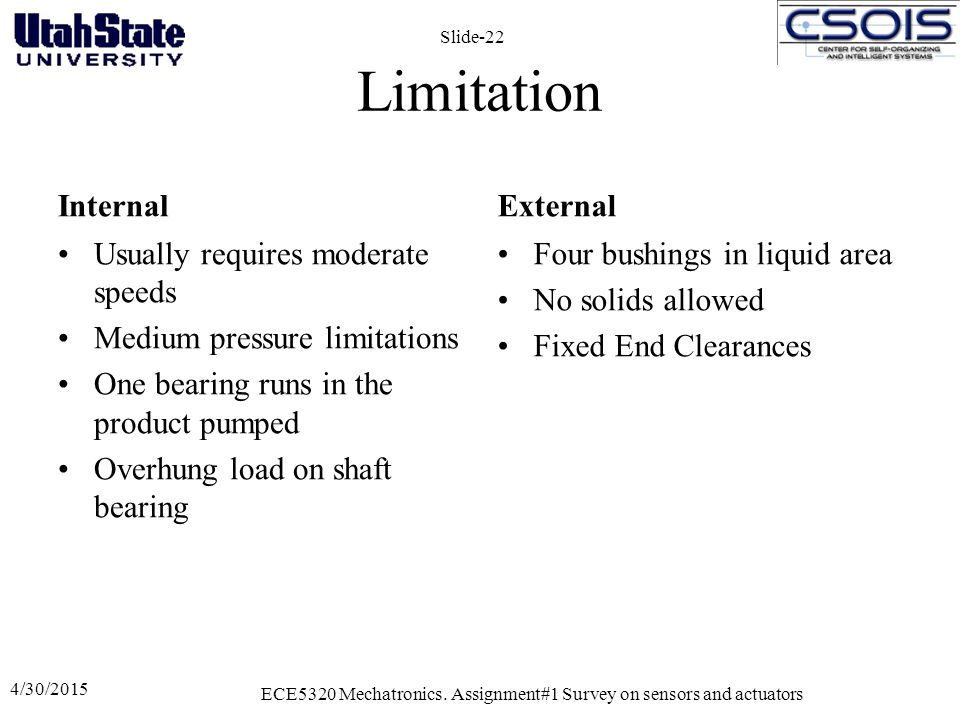 Limitation Internal Usually requires moderate speeds Medium pressure limitations One bearing runs in the product pumped Overhung load on shaft bearing External Four bushings in liquid area No solids allowed Fixed End Clearances 4/30/2015 ECE5320 Mechatronics.
