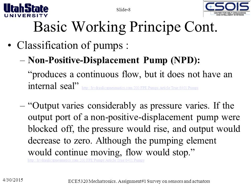 "Basic Working Principe Cont. Classification of pumps : –Non-Positive-Displacement Pump (NPD): ""produces a continuous flow, but it does not have an int"