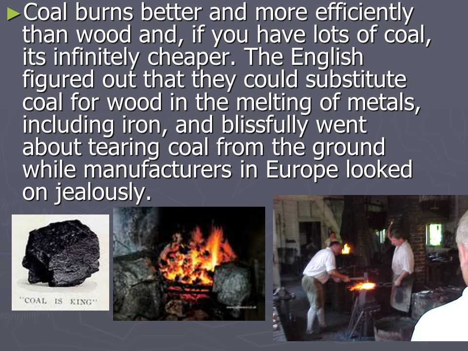 ►C►C►C►Coal burns better and more efficiently than wood and, if you have lots of coal, its infinitely cheaper.