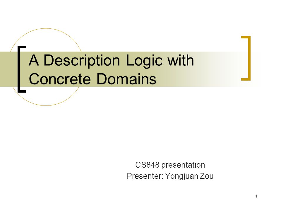 1 A Description Logic with Concrete Domains CS848 presentation Presenter: Yongjuan Zou