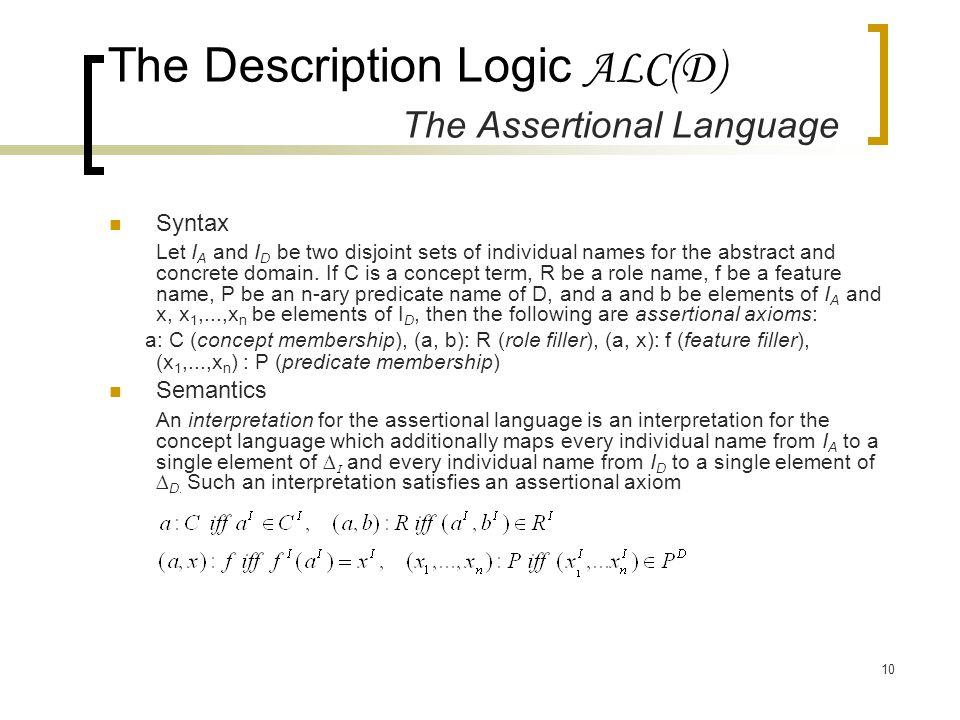 10 The Description Logic ALC(D) The Assertional Language Syntax Let I A and I D be two disjoint sets of individual names for the abstract and concrete domain.