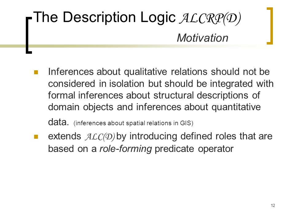 12 The Description Logic ALCRP(D) Motivation Inferences about qualitative relations should not be considered in isolation but should be integrated with formal inferences about structural descriptions of domain objects and inferences about quantitative data.