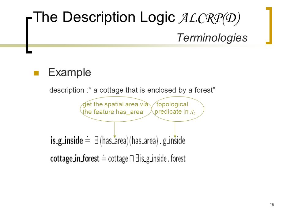 16 The Description Logic ALCRP(D) Terminologies Example description : a cottage that is enclosed by a forest get the spatial area via the feature has_area topological predicate in S 2