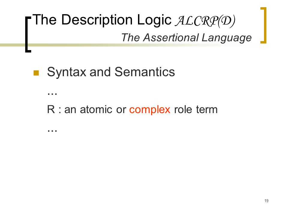 19 The Description Logic ALCRP(D) The Assertional Language Syntax and Semantics... R : an atomic or complex role term...