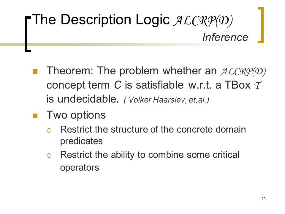20 The Description Logic ALCRP(D) Inference Theorem: The problem whether an ALCRP(D) concept term C is satisfiable w.r.t. a TBox T is undecidable. ( V