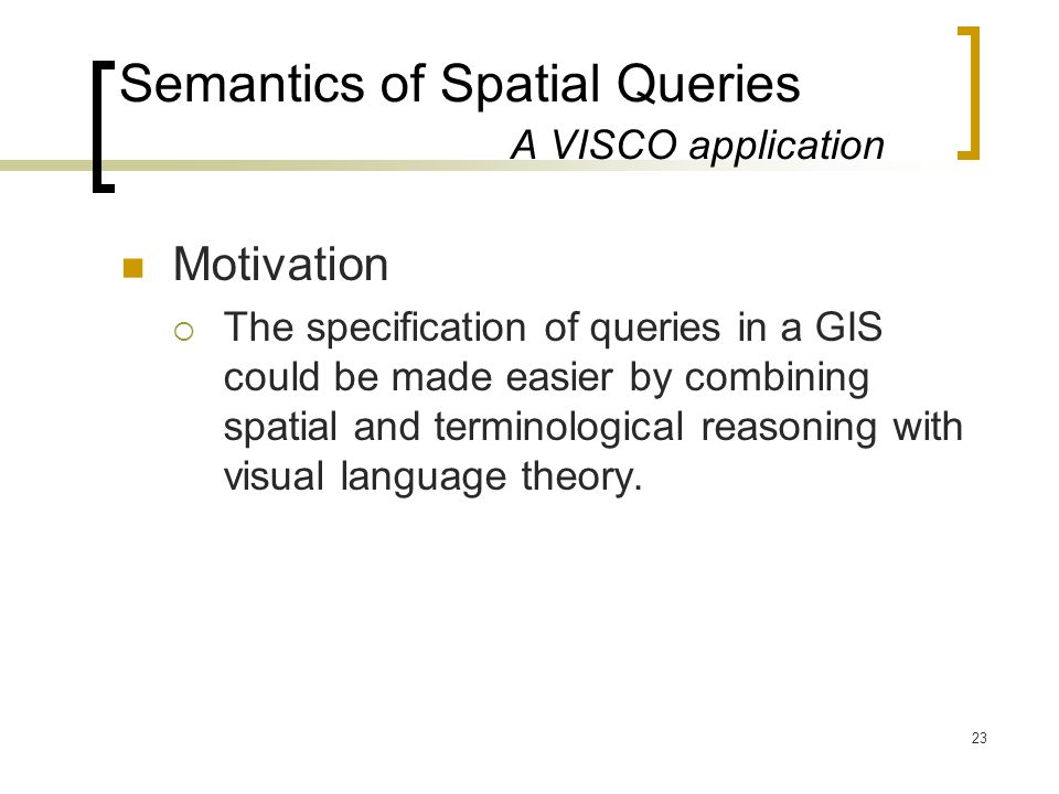 23 Semantics of Spatial Queries A VISCO application Motivation  The specification of queries in a GIS could be made easier by combining spatial and terminological reasoning with visual language theory.