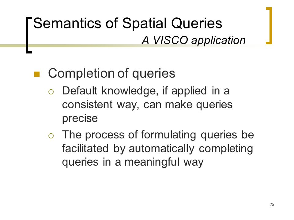 25 Semantics of Spatial Queries A VISCO application Completion of queries  Default knowledge, if applied in a consistent way, can make queries precise  The process of formulating queries be facilitated by automatically completing queries in a meaningful way