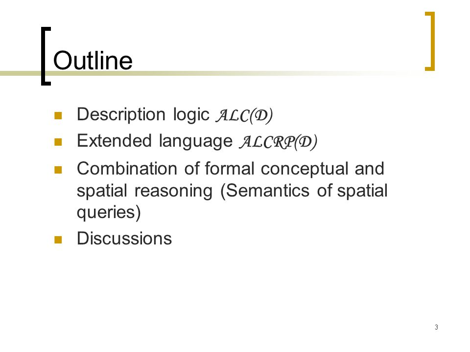 3 Outline Description logic ALC(D) Extended language ALCRP(D) Combination of formal conceptual and spatial reasoning (Semantics of spatial queries) Di