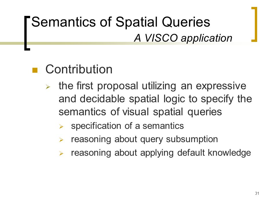 31 Semantics of Spatial Queries A VISCO application Contribution  the first proposal utilizing an expressive and decidable spatial logic to specify the semantics of visual spatial queries  specification of a semantics  reasoning about query subsumption  reasoning about applying default knowledge