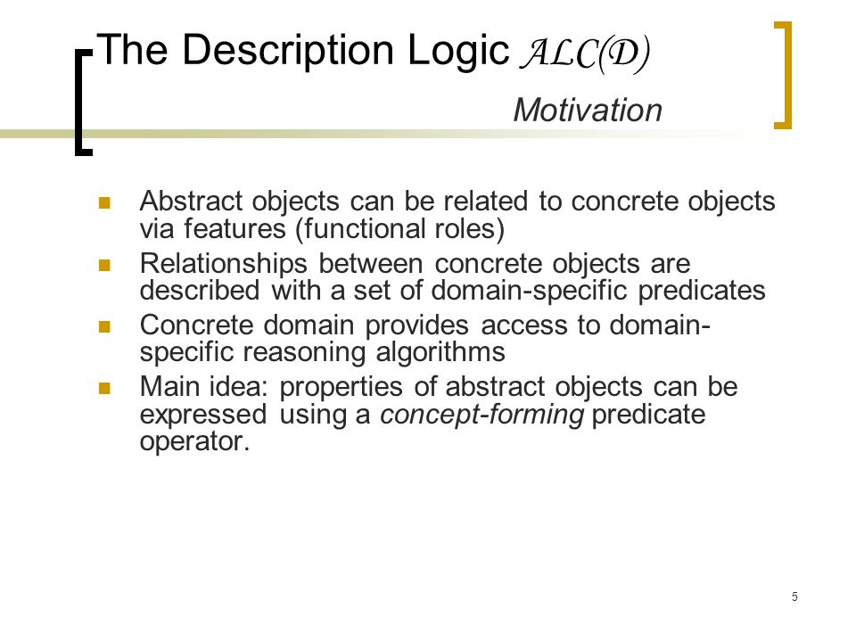 5 Abstract objects can be related to concrete objects via features (functional roles) Relationships between concrete objects are described with a set of domain-specific predicates Concrete domain provides access to domain- specific reasoning algorithms Main idea: properties of abstract objects can be expressed using a concept-forming predicate operator.