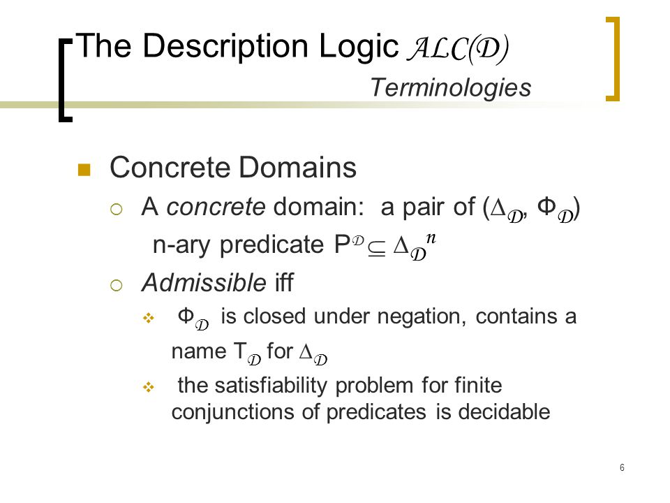 6 Concrete Domains  A concrete domain: a pair of (∆ D, Ф D ) n-ary predicate P D  ∆ D n  Admissible iff  Ф D is closed under negation, contains a name T D for ∆ D  the satisfiability problem for finite conjunctions of predicates is decidable The Description Logic ALC(D) Terminologies