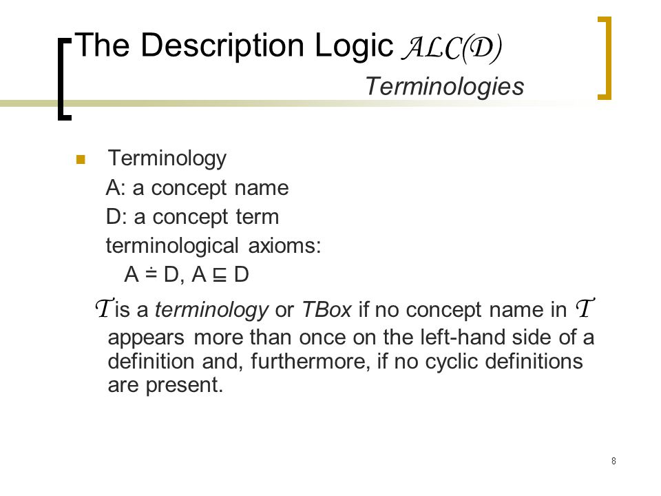 8 The Description Logic ALC(D) Terminologies Terminology A: a concept name D: a concept term terminological axioms: A ≐ D, A ⊑ D T is a terminology or TBox if no concept name in T appears more than once on the left-hand side of a definition and, furthermore, if no cyclic definitions are present.