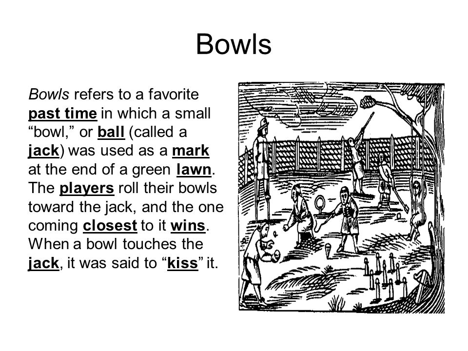 "Bowls Bowls refers to a favorite past time in which a small ""bowl,"" or ball (called a jack) was used as a mark at the end of a green lawn. The players"