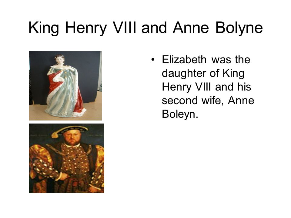 King Henry VIII and Anne Bolyne Elizabeth was the daughter of King Henry VIII and his second wife, Anne Boleyn.