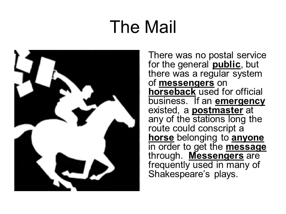 The Mail There was no postal service for the general public, but there was a regular system of messengers on horseback used for official business. If
