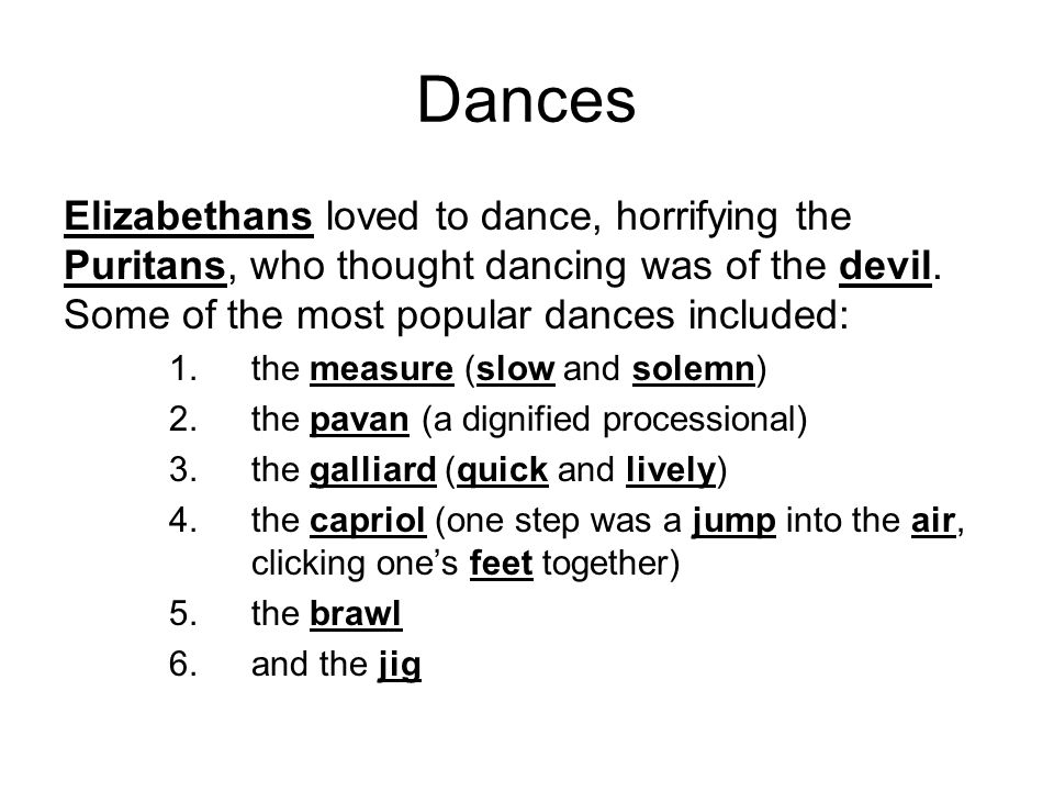 Dances Elizabethans loved to dance, horrifying the Puritans, who thought dancing was of the devil. Some of the most popular dances included: 1.the mea