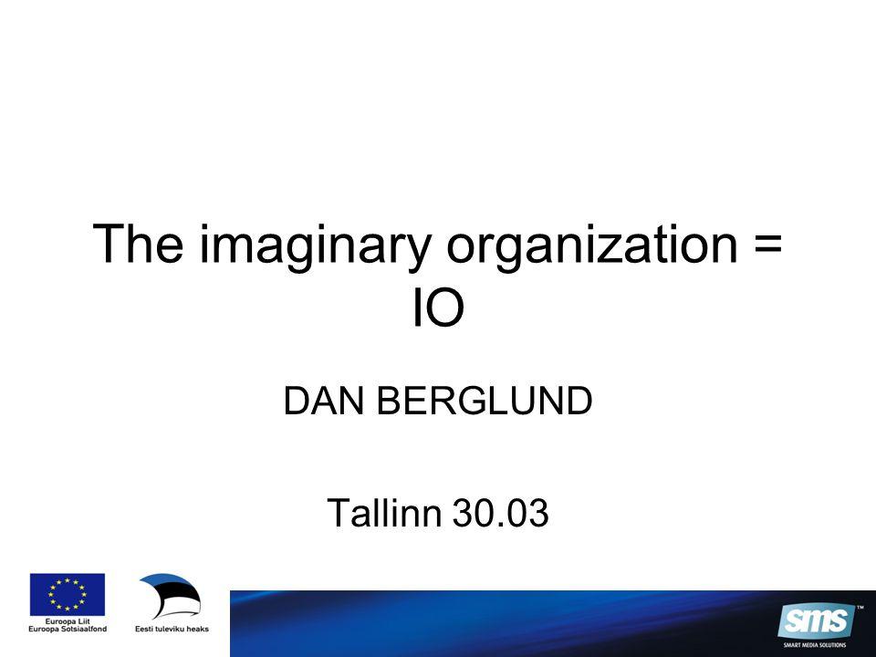 The imaginary organization = IO DAN BERGLUND Tallinn 30.03