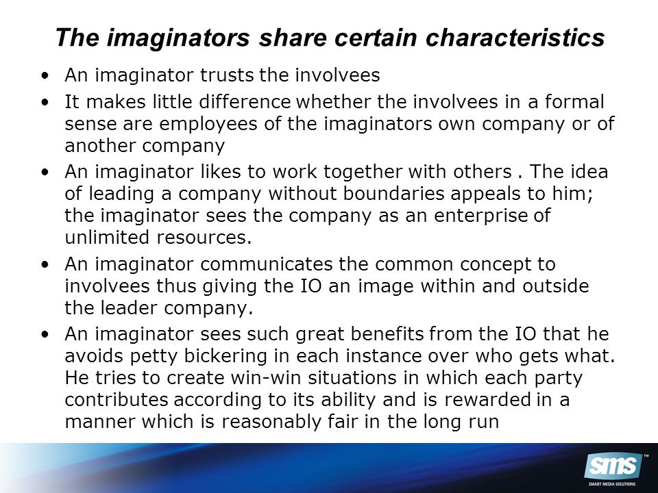 The imaginators share certain characteristics An imaginator trusts the involvees It makes little difference whether the involvees in a formal sense are employees of the imaginators own company or of another company An imaginator likes to work together with others.