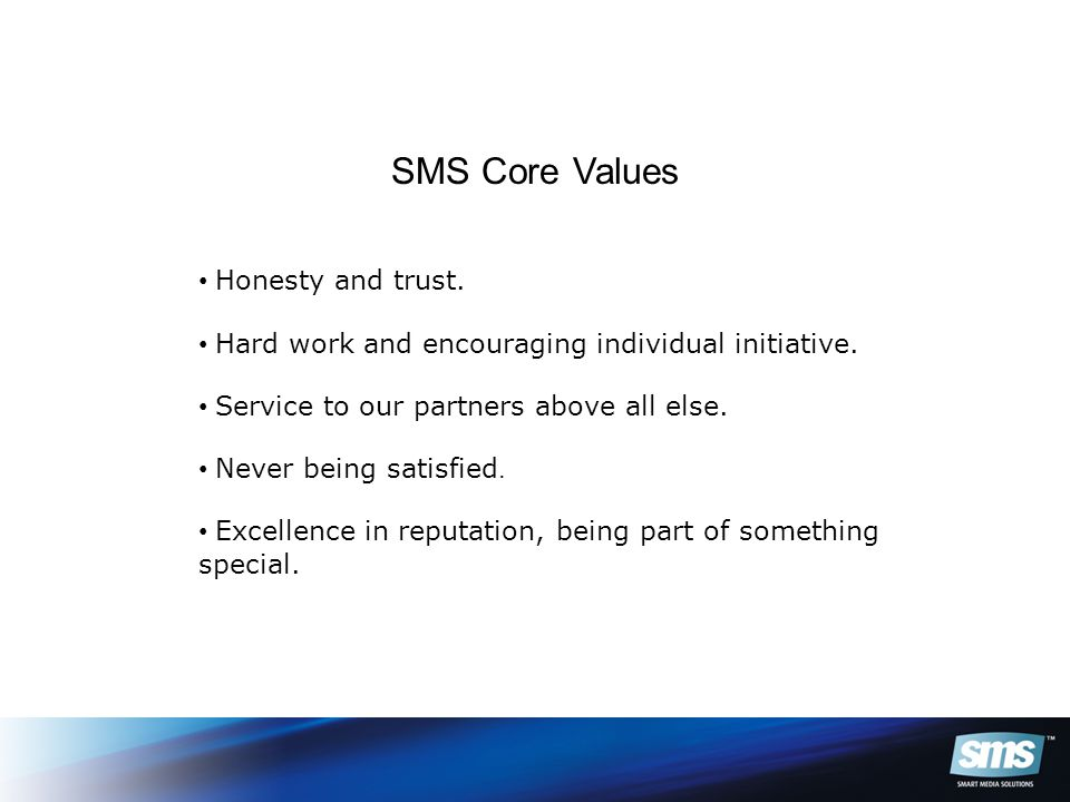 SMS Core Values Honesty and trust. Hard work and encouraging individual initiative.