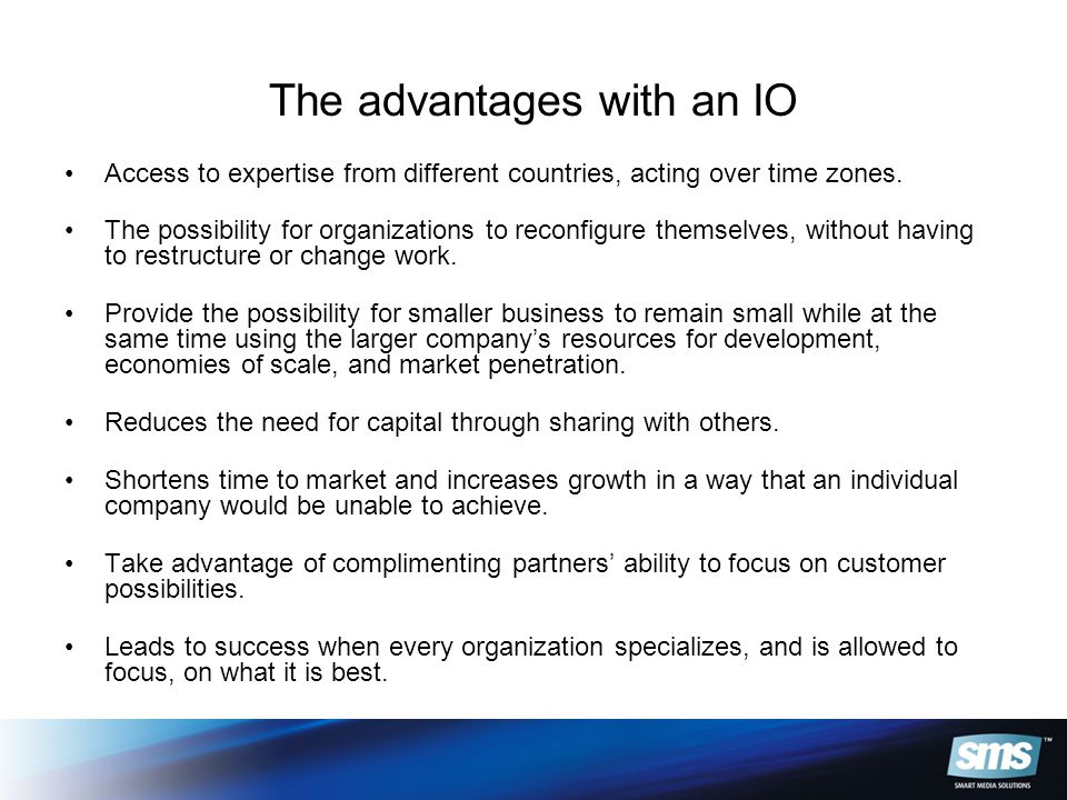 The advantages with an IO Access to expertise from different countries, acting over time zones.