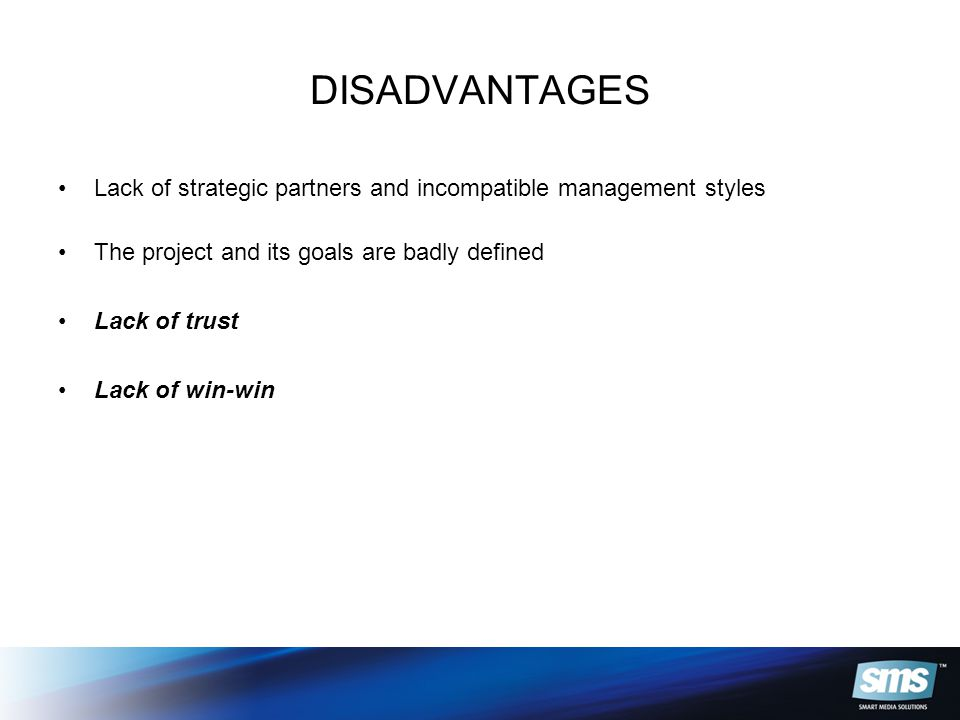 DISADVANTAGES Lack of strategic partners and incompatible management styles The project and its goals are badly defined Lack of trust Lack of win-win