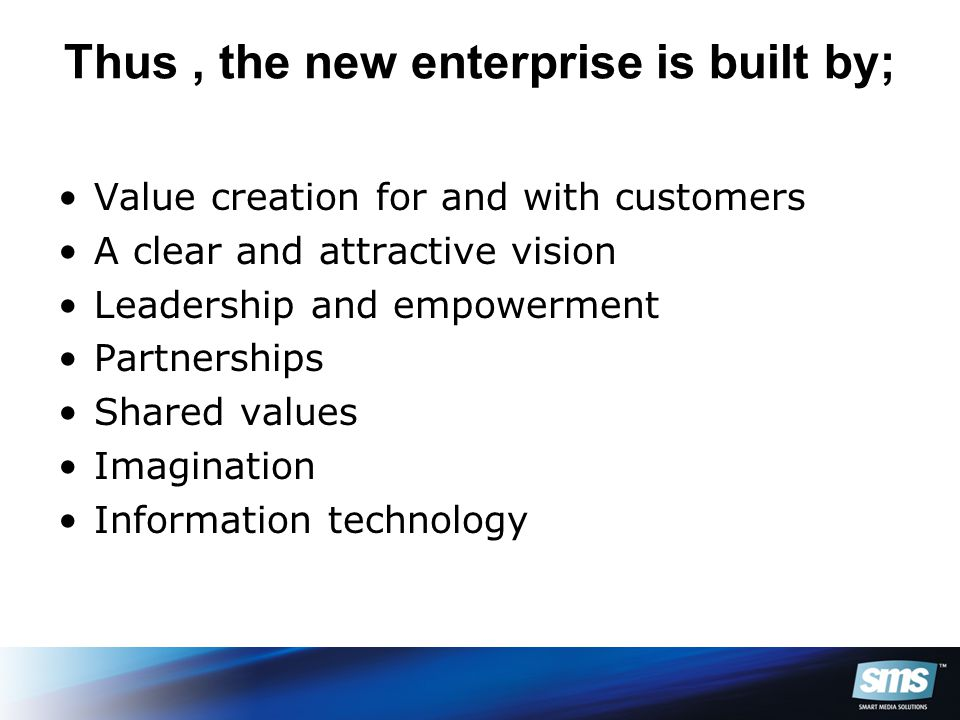 Thus, the new enterprise is built by; Value creation for and with customers A clear and attractive vision Leadership and empowerment Partnerships Shared values Imagination Information technology
