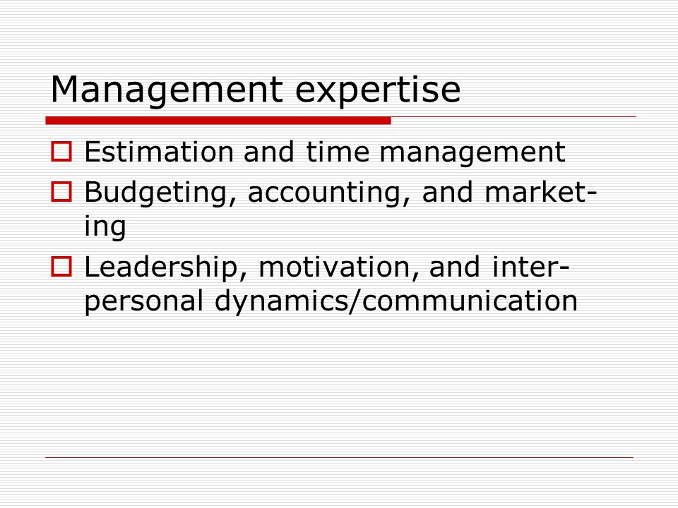 Management expertise  Estimation and time management  Budgeting, accounting, and market- ing  Leadership, motivation, and inter- personal dynamics/communication