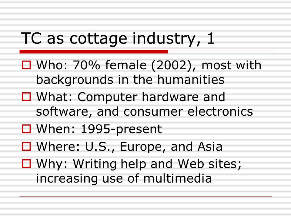 TC as cottage industry, 1  Who: 70% female (2002), most with backgrounds in the humanities  What: Computer hardware and software, and consumer electronics  When: 1995-present  Where: U.S., Europe, and Asia  Why: Writing help and Web sites; increasing use of multimedia