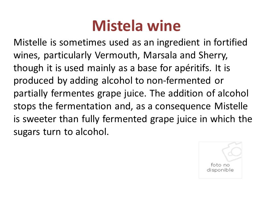 Mistela wine Mistelle is sometimes used as an ingredient in fortified wines, particularly Vermouth, Marsala and Sherry, though it is used mainly as a base for apéritifs.