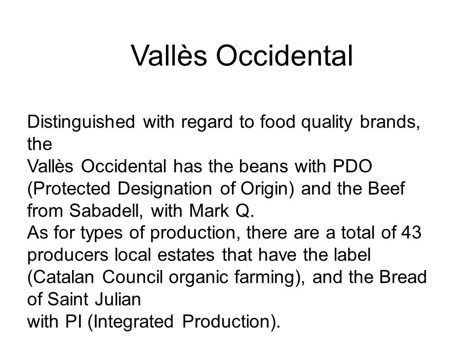 Vallès Occidental Distinguished with regard to food quality brands, the Vallès Occidental has the beans with PDO (Protected Designation of Origin) and the Beef from Sabadell, with Mark Q.