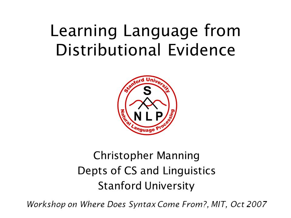 Learning Language from Distributional Evidence Christopher Manning Depts of CS and Linguistics Stanford University Workshop on Where Does Syntax Come From , MIT, Oct 2007