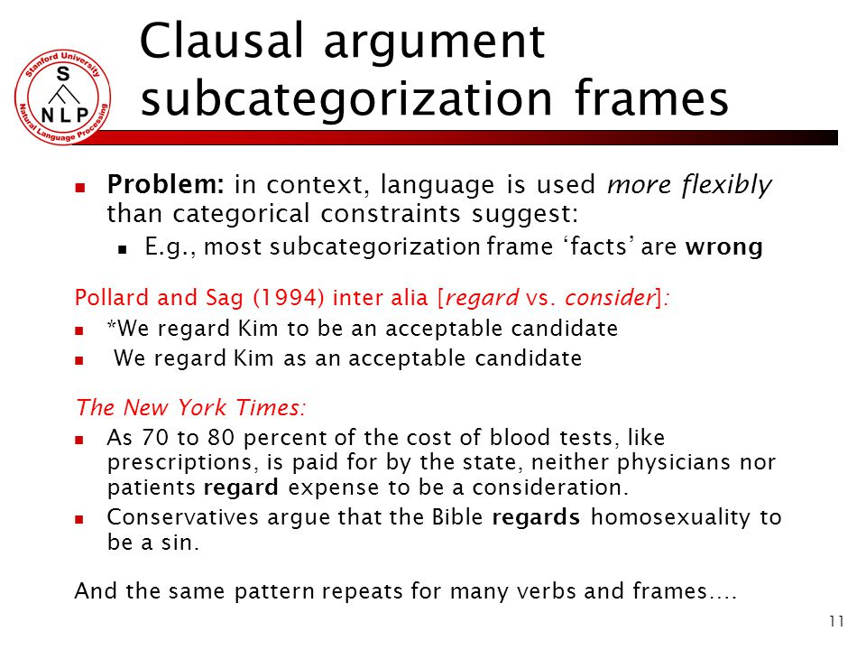 11 Clausal argument subcategorization frames Problem: in context, language is used more flexibly than categorical constraints suggest: E.g., most subcategorization frame 'facts' are wrong Pollard and Sag (1994) inter alia [regard vs.