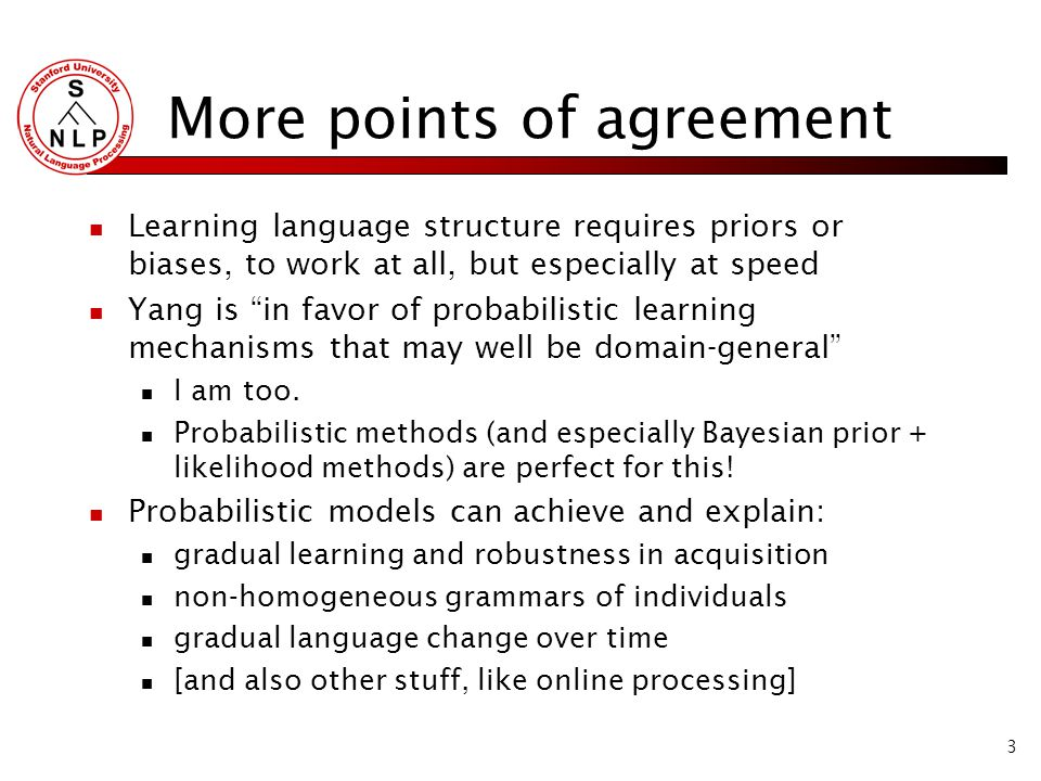 3 More points of agreement Learning language structure requires priors or biases, to work at all, but especially at speed Yang is in favor of probabilistic learning mechanisms that may well be domain-general I am too.