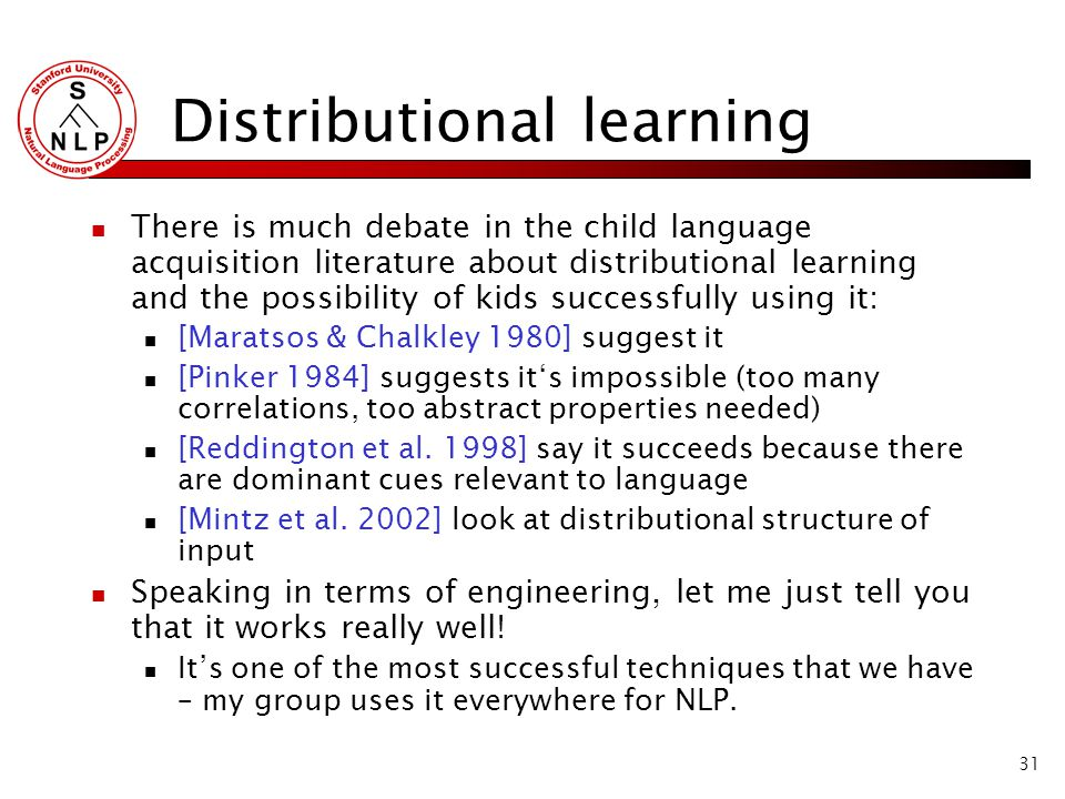 31 Distributional learning There is much debate in the child language acquisition literature about distributional learning and the possibility of kids successfully using it: [Maratsos & Chalkley 1980] suggest it [Pinker 1984] suggests it's impossible (too many correlations, too abstract properties needed) [Reddington et al.