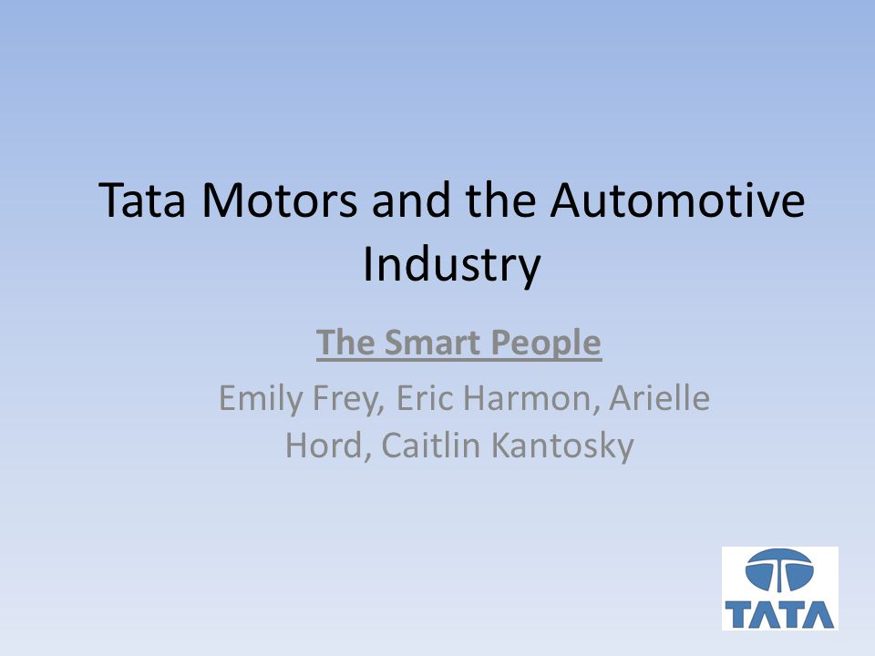 Tata Motors and the Automotive Industry The Smart People Emily Frey, Eric Harmon, Arielle Hord, Caitlin Kantosky