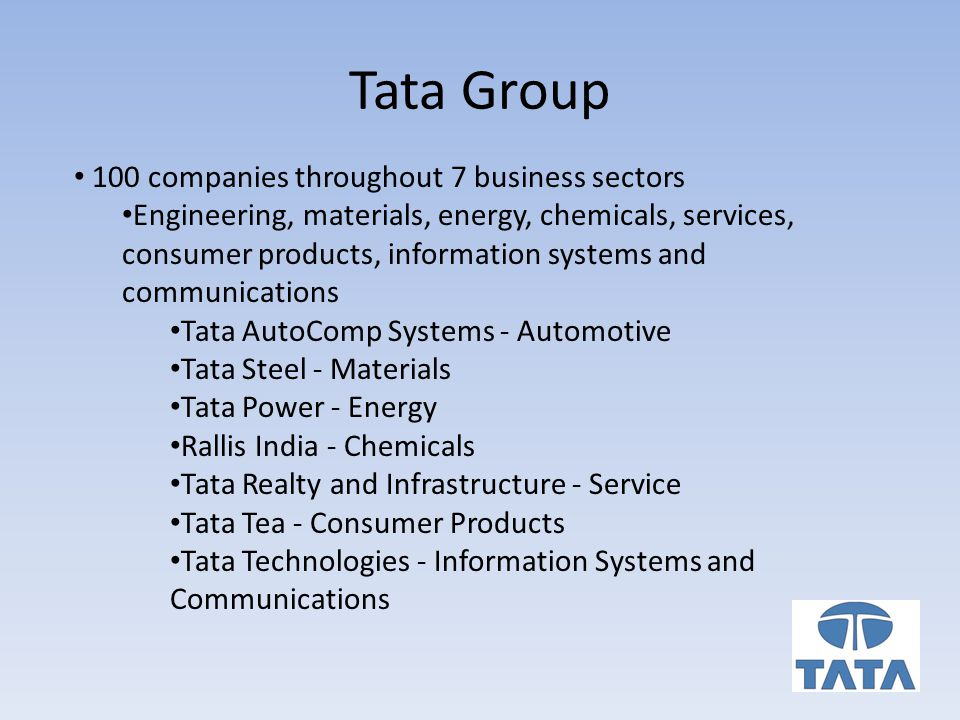 Tata Group 100 companies throughout 7 business sectors Engineering, materials, energy, chemicals, services, consumer products, information systems and communications Tata AutoComp Systems - Automotive Tata Steel - Materials Tata Power - Energy Rallis India - Chemicals Tata Realty and Infrastructure - Service Tata Tea - Consumer Products Tata Technologies - Information Systems and Communications