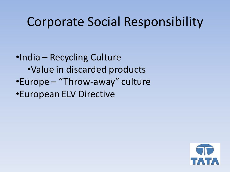 Corporate Social Responsibility India – Recycling Culture Value in discarded products Europe – Throw-away culture European ELV Directive