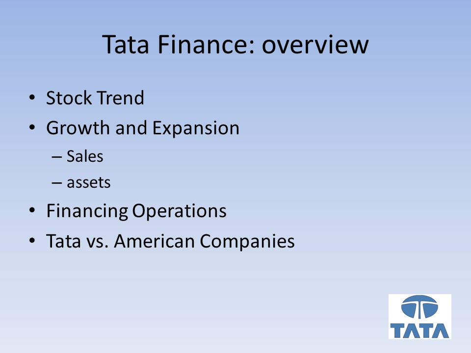 Tata Finance: overview Stock Trend Growth and Expansion – Sales – assets Financing Operations Tata vs.