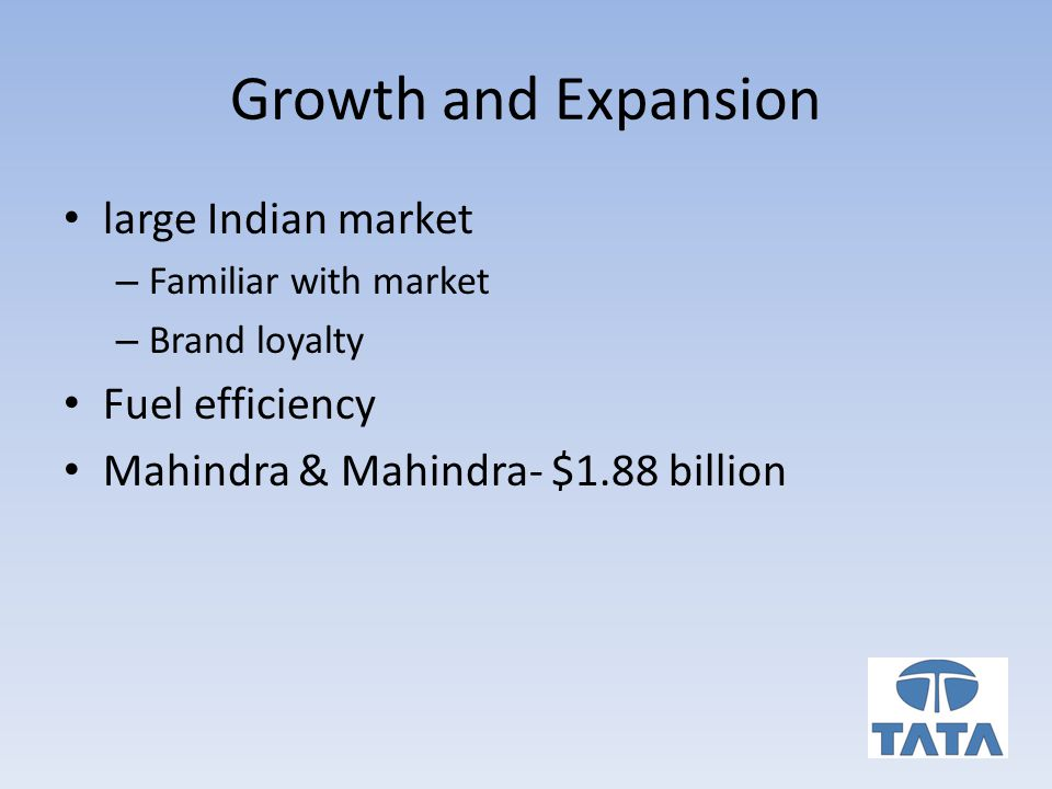 Growth and Expansion large Indian market – Familiar with market – Brand loyalty Fuel efficiency Mahindra & Mahindra- $1.88 billion