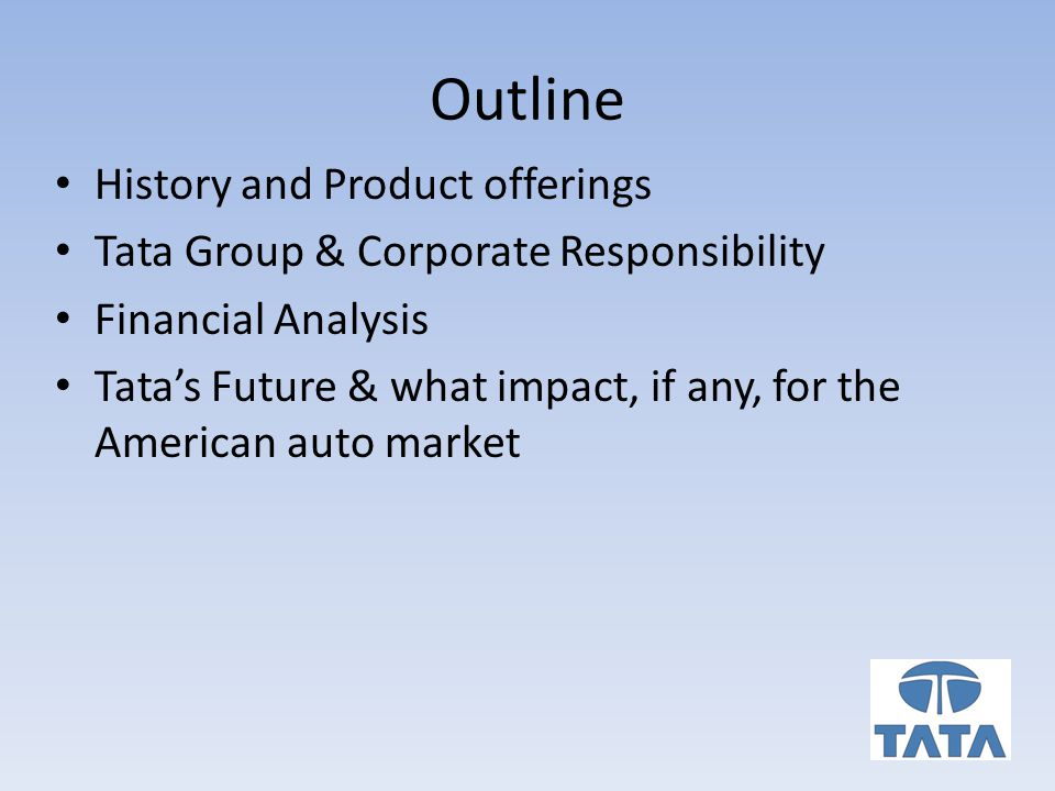 Outline History and Product offerings Tata Group & Corporate Responsibility Financial Analysis Tata's Future & what impact, if any, for the American auto market